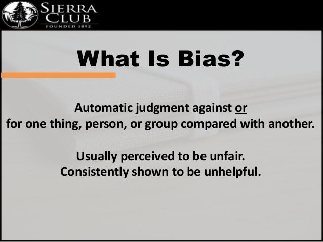 What Is Bias?  Automatic judgment against or  for one thing, person, or group compared with another.  Usually perceived to...