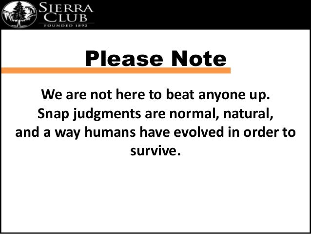 Please Note  We are not here to beat anyone up.  Snap judgments are normal, natural,  and a way humans have evolved in ord...