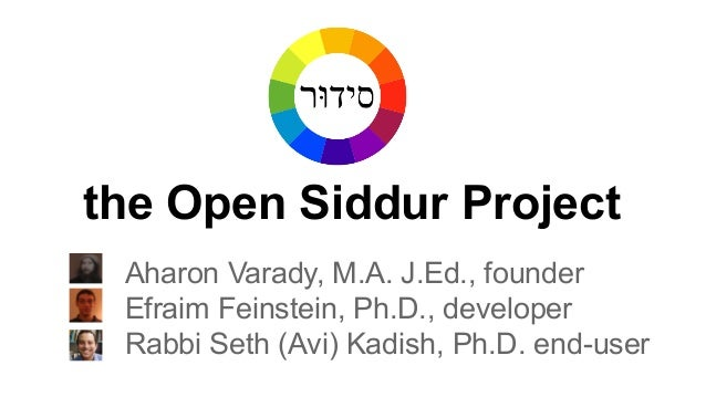 the Open Siddur Project Aharon Varady, M.A. J.Ed., founder Efraim Feinstein, Ph.D., developer Rabbi Seth (Avi) Kadish, Ph....
