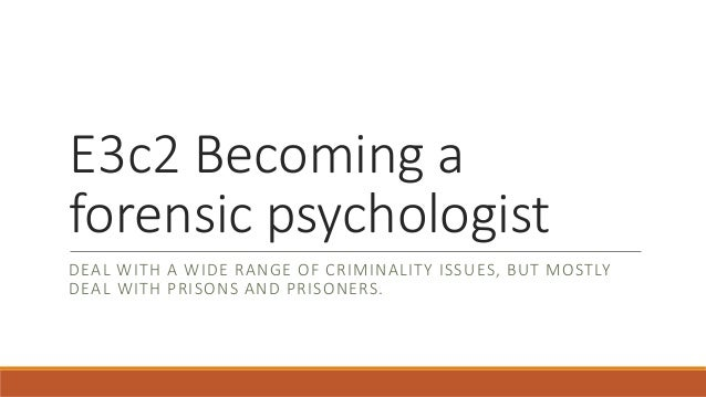E3c2 Becoming a forensic psychologist DEAL WITH A WIDE RANGE OF CRIMINALITY ISSUES, BUT MOSTLY DEAL WITH PRISONS AND PRISO...