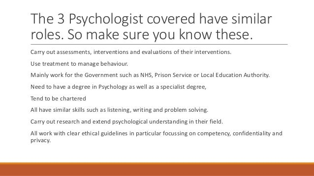 The 3 Psychologist covered have similar roles. So make sure you know these. Carry out assessments, interventions and evalu...