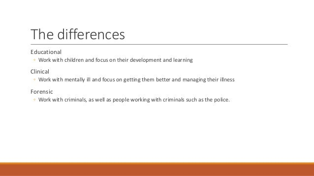 The differences Educational ◦ Work with children and focus on their development and learning Clinical ◦ Work with mentally...
