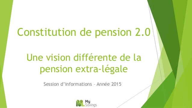 Constitution de pension 2.0 Une vision différente de la pension extra-légale Session d'informations – Année 2015
