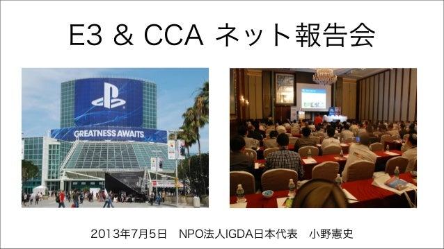 E3 & CCA ネット報告会 2013年7月5日NPO法人IGDA日本代表小野憲史