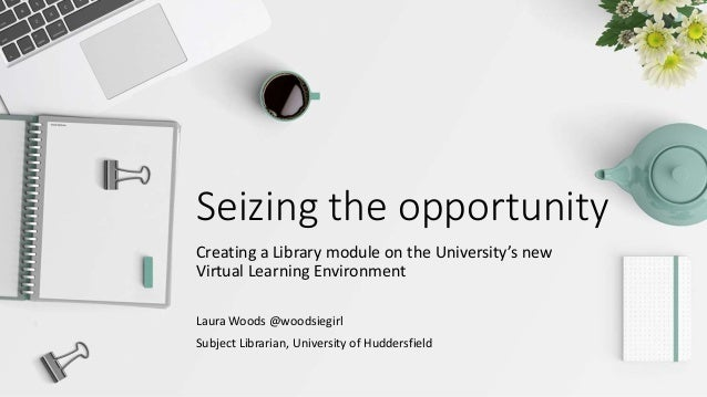 Seizing the opportunity Creating a Library module on the University's new Virtual Learning Environment Laura Woods @woodsi...