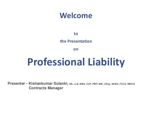 Welcome to the Presentation on Professional Liability Presenter - Kishankumar Solanki, BE, LLB, MBA, CCP, PMP, MIE, CEng, ...