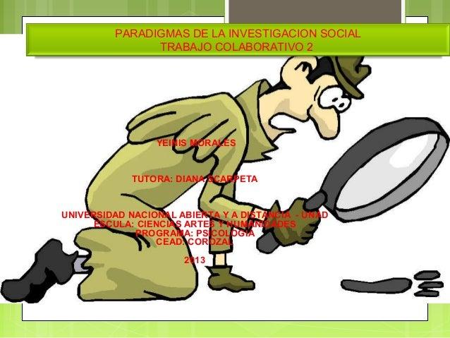 PARADIGMAS DE LA INVESTIGACION SOCIALTRABAJO COLABORATIVO 2YEINISMORALESTUTORA:DIANASCARPETAUNIVERSIDADNACIONAL...