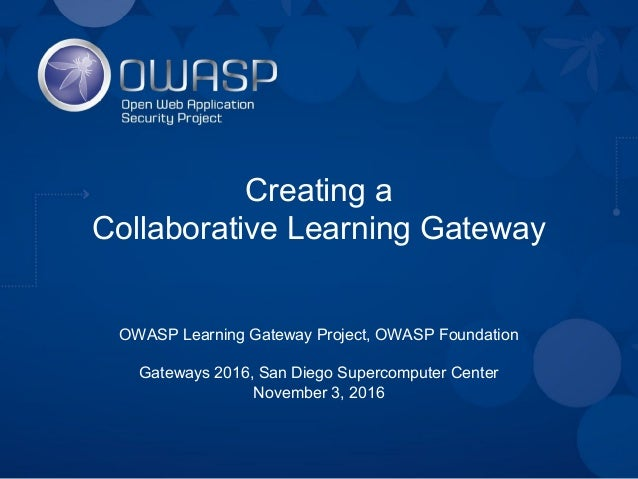 Creating a Collaborative Learning Gateway OWASP Learning Gateway Project, OWASP Foundation Gateways 2016, San Diego Superc...