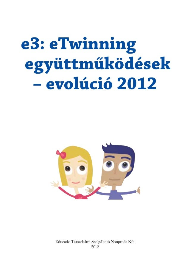 e3: eTwinningegyüttműködések – evolúció 2012   Educatio Társadalmi Szolgáltató Nonprofit Kft.                       2012