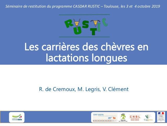 Les carrières des chèvres en lactations longues R. de Cremoux, M. Legris, V. Clément Séminaire de restitution du programme...