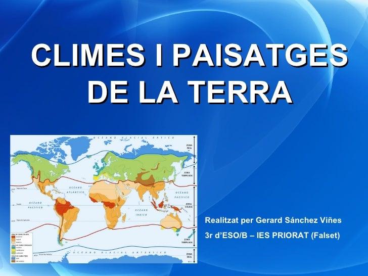CLIMES I PAISATGES DE LA TERRA Realitzat per Gerard Sánchez Viñes 3r d'ESO/B – IES PRIORAT (Falset)