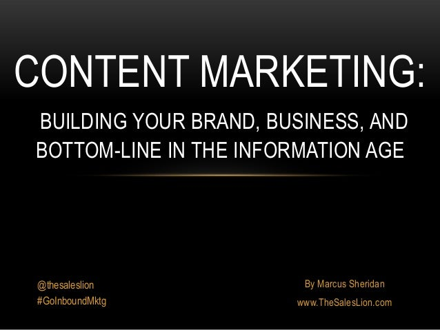 By Marcus Sheridanwww.TheSalesLion.comCONTENT MARKETING:BUILDING YOUR BRAND, BUSINESS, ANDBOTTOM-LINE IN THE INFORMATION A...