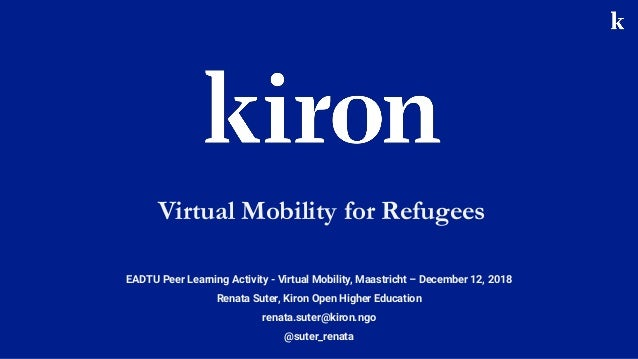 EADTU Peer Learning Activity - Virtual Mobility, Maastricht – December 12, 2018 Renata Suter, Kiron Open Higher Education ...