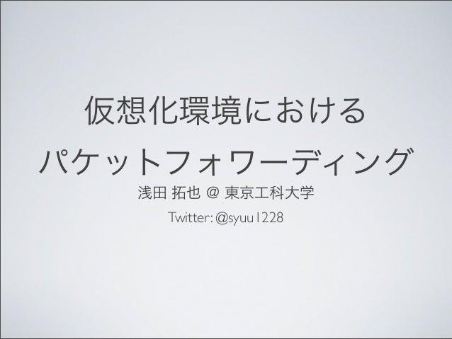仮想化環境におけるパケットフォワーディング浅田 拓也 @ 東京工科大学Twitter: @syuu1228