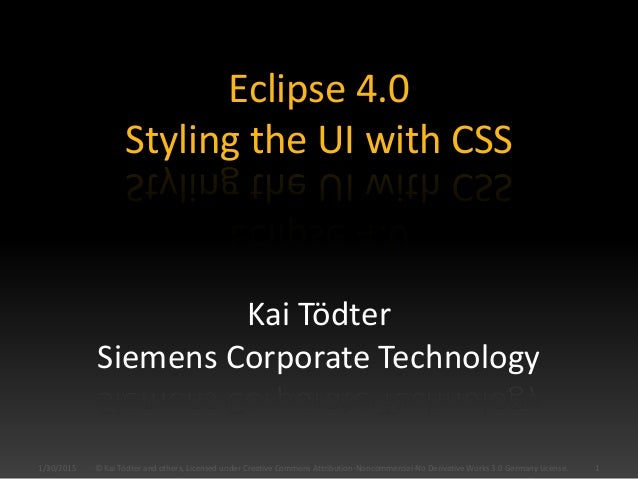 Eclipse 4.0 Styling the UI with CSS Kai Tödter Siemens Corporate Technology 1/30/2015 1© Kai Tödter and others, Licensed u...