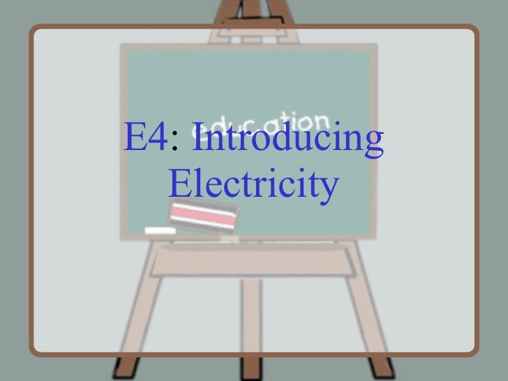 E4 :  Introducing   Electricity