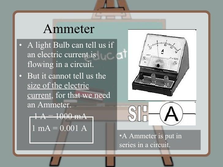 Ammeter <ul><li>A light Bulb can tell us if an electric current is flowing in a circuit. </li></ul><ul><li>But it cannot t...