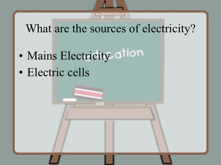 What are the sources of electricity? <ul><li>Mains Electricity </li></ul><ul><li>Electric cells </li></ul>