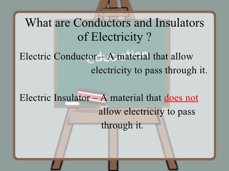 What are Conductors and Insulators of Electricity ? <ul><li>Electric Conductor – A material that allow </li></ul><ul><li>e...