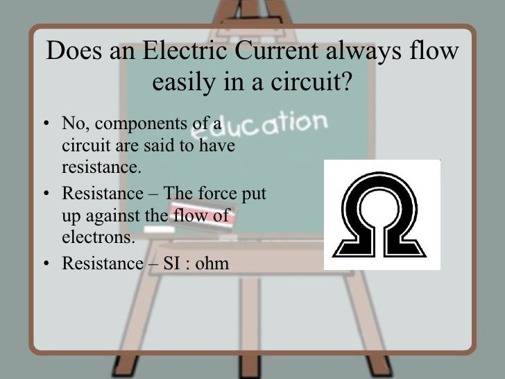 Does an Electric Current always flow easily in a circuit? <ul><li>No, components of a circuit are said to have resistance....