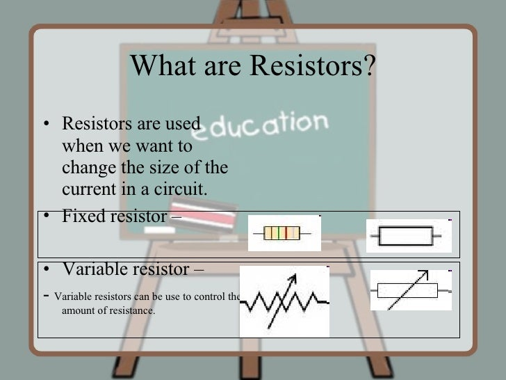 What are Resistors? <ul><li>Resistors are used when we want to change the size of the current in a circuit. </li></ul><ul>...