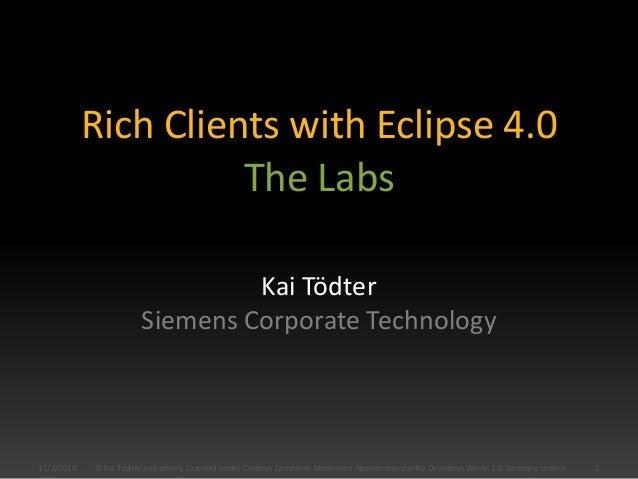 Rich Clients with Eclipse 4.0 Kai Tödter Siemens Corporate Technology 11/2/2010 1© Kai Tödter and others, Licensed under C...