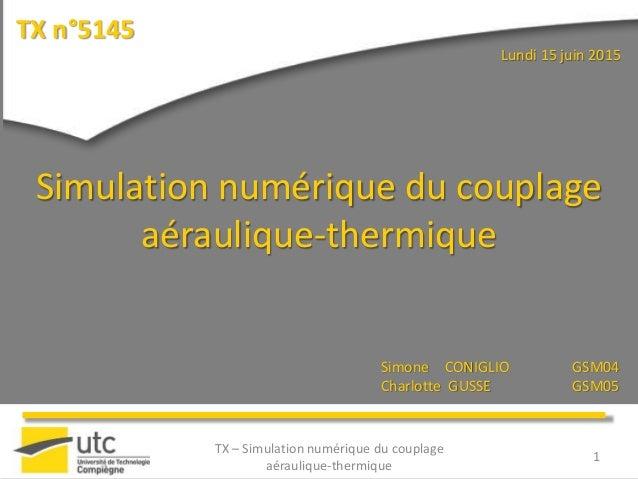 TX n°5145 1 Simulation numérique du couplage aéraulique-thermique Simone CONIGLIO GSM04 Charlotte GUSSE GSM05 Lundi 15 jui...