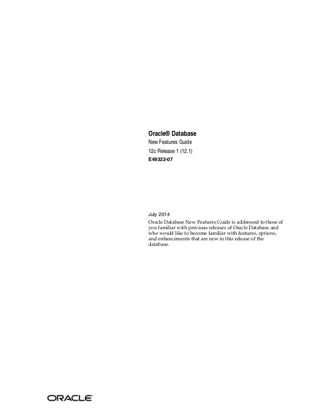 Oracle® Database New Features Guide 12c Release 1 (12.1) E49322-07 July 2014 Oracle Database New Features Guide is address...