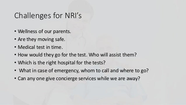 • Wellness of our parents. • Are they moving safe. • Medical test in time. • How would they go for the test. Who will assi...