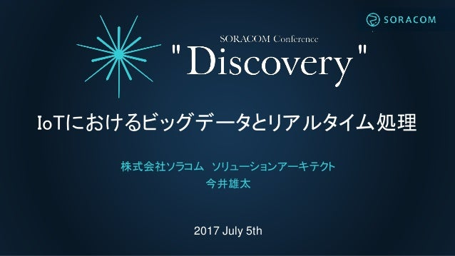 2017 July 5th IoTにおけるビッグデータとリアルタイム処理 株式会社ソラコム ソリューションアーキテクト 今井雄太