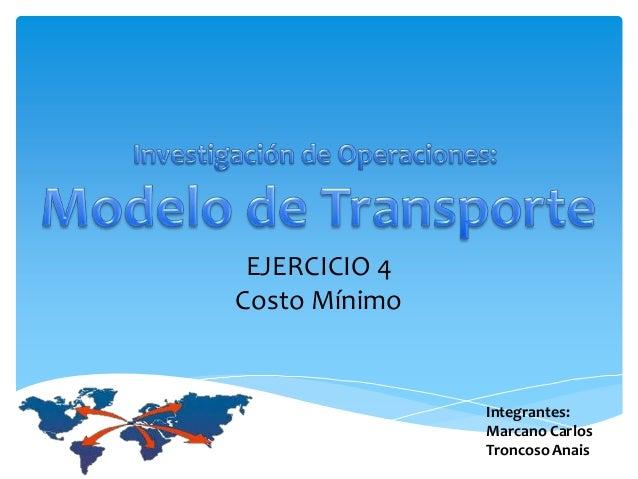 Integrantes: Marcano Carlos Troncoso Anais EJERCICIO 4 Costo Mínimo