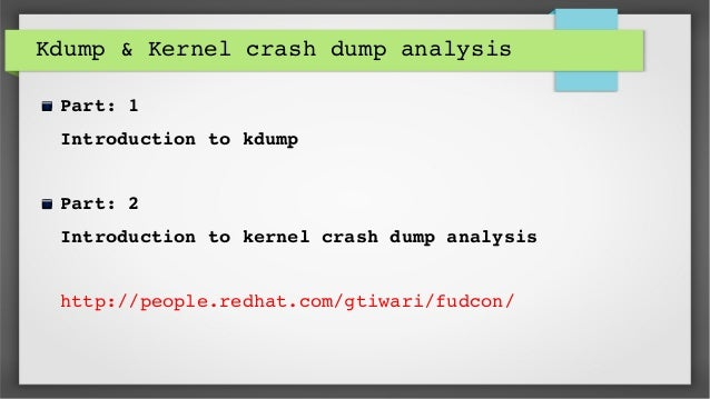 Kdump & Kernel crash dump analysis Part: 1 Introduction to kdump Part: 2 Introduction to kernel crash dump analysis http:/...