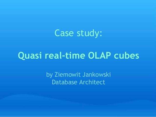 Case study: Quasi real-time OLAP cubes by Ziemowit Jankowski Database Architect