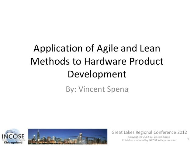 Application of Agile and Lean Methods to Hardware Product Development By: Vincent Spena Great Lakes Regional Conference 20...