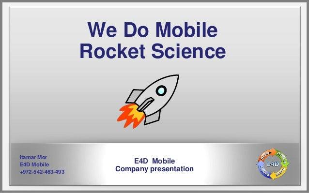 We Do Mobile                   Rocket ScienceItamar MorE4D Mobile                          E4D Mobile+972-542-463-493     ...