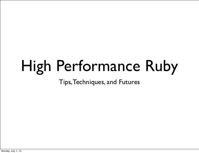 High Performance Ruby Tips,Techniques, and Futures Monday, July 1, 13