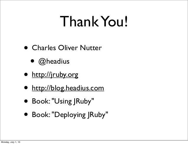 "ThankYou! • Charles Oliver Nutter • @headius • http://jruby.org • http://blog.headius.com • Book: ""Using JRuby"" • Book: ""D..."