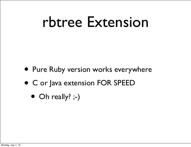 rbtree Extension • Pure Ruby version works everywhere • C or Java extension FOR SPEED • Oh really? ;-) Monday, July 1, 13