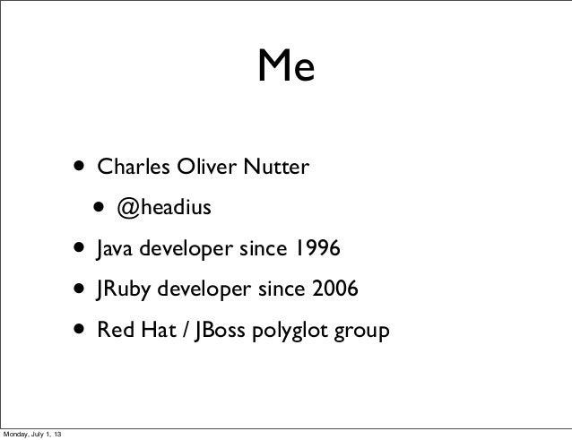 Me • Charles Oliver Nutter • @headius • Java developer since 1996 • JRuby developer since 2006 • Red Hat / JBoss polyglot ...