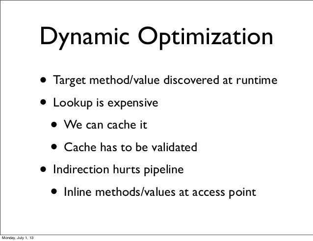 Dynamic Optimization • Target method/value discovered at runtime • Lookup is expensive • We can cache it • Cache has to be...