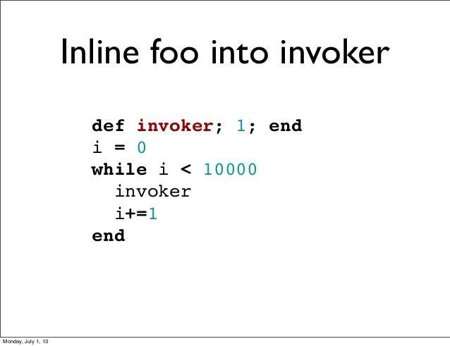 def invoker; 1; end i = 0 while i < 10000 invoker i+=1 end Inline foo into invoker Monday, July 1, 13