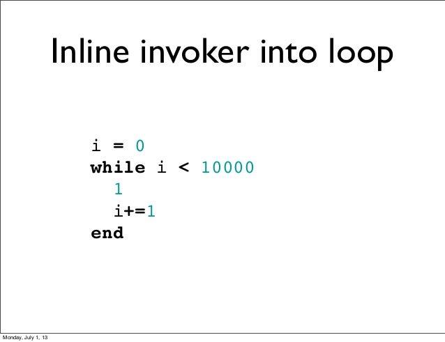 i = 0 while i < 10000 1 i+=1 end Inline invoker into loop Monday, July 1, 13