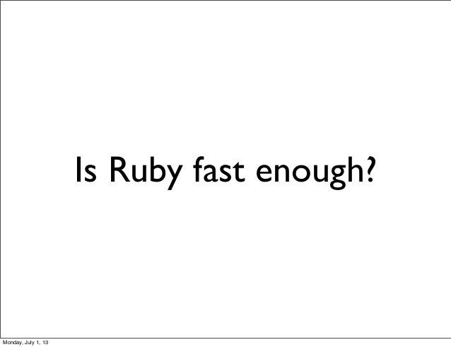 Is Ruby fast enough? Monday, July 1, 13
