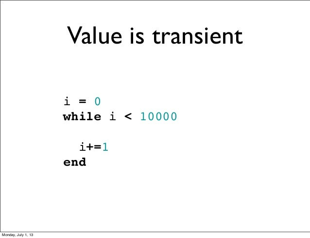i = 0 while i < 10000 i+=1 end Value is transient Monday, July 1, 13