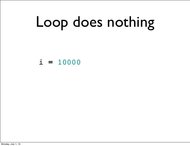 i = 10000 Loop does nothing Monday, July 1, 13