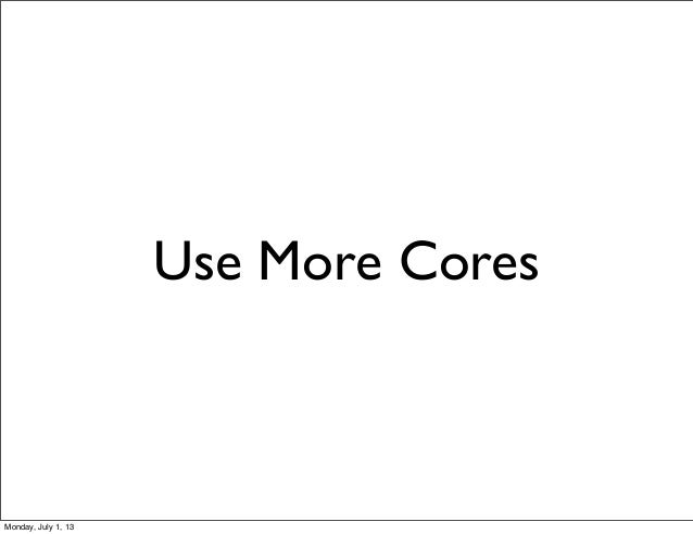 Use More Cores Monday, July 1, 13