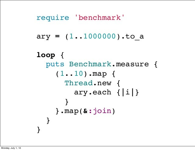 require 'benchmark' ary = (1..1000000).to_a loop { puts Benchmark.measure { (1..10).map { Thread.new { ...