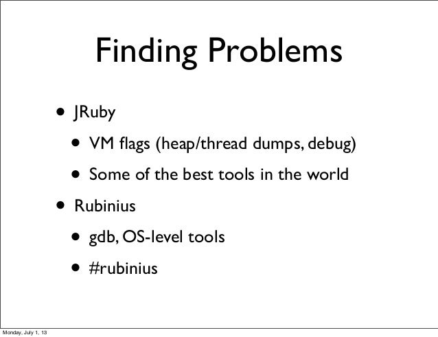 Finding Problems • JRuby • VM flags (heap/thread dumps, debug) • Some of the best tools in the world • Rubinius • gdb, OS-l...