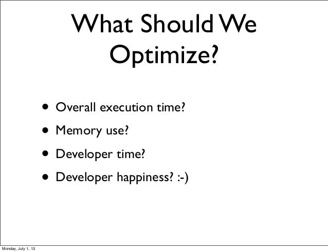 What Should We Optimize? • Overall execution time? • Memory use? • Developer time? • Developer happiness? :-) Monday, July...