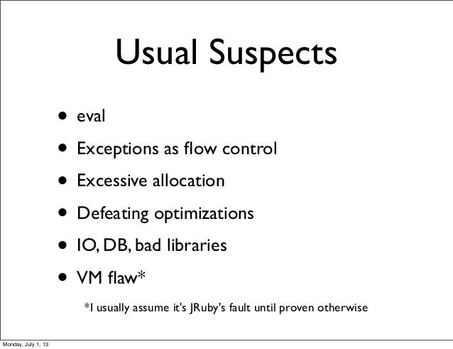 • eval • Exceptions as flow control • Excessive allocation • Defeating optimizations • IO, DB, bad libraries • VM flaw* Usua...